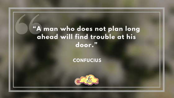 """""""A man who does not plan long ahead will find trouble at his door."""" - Confucius"""