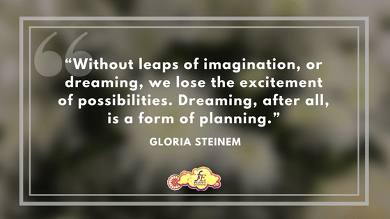 """""""Without leaps of imagination, or dreaming, we lose the excitement of possibilities. Dreaming, after all, is a form of planning."""" – Gloria Steinem"""
