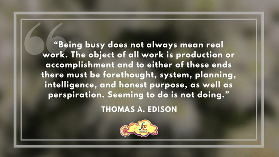 """""""Being busy does not always mean real work. The object of all work is production or accomplishment and to either of these ends there must be forethought, system, planning, intelligence, and honest purpose, as well as perspiration. Seeming to do is not doing."""" – Thomas A. Edison"""