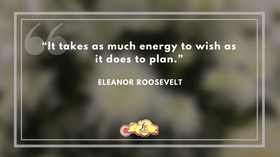"""""""It takes as much energy to wish as it does to plan."""" – Eleanor Roosevelt"""