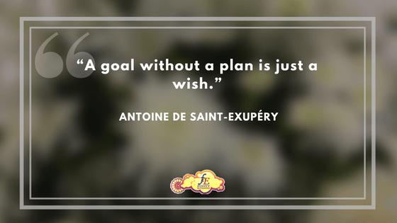 """""""A goal without a plan is just a wish."""" - Antoine de Saint-Exupéry"""